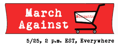 MARCH AGAINST MONSANTO May 25th 2pm worldwide find your city here http://tinyurl.com/bmtlsw8