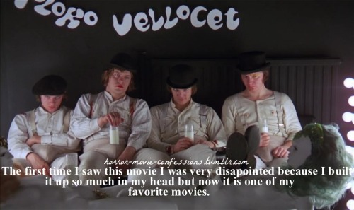 """(confession for A Clockwork Orange) The first time I saw this movie i was very disapointed because I built it up so much in my head but now it is one of my favorite movies."""