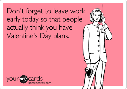Don't forget to leave work early today so that people actually think you have Valentine's Day plans.Via someecards
