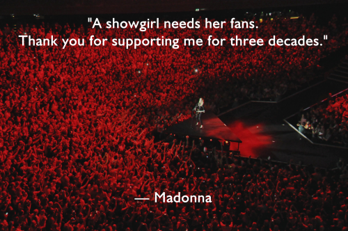 "millaciccone:  Quote #23   ""A showgirl needs her fans. Thank you for suporting me for 3 dacades"" - Madonna."