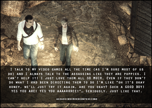 "assassinscreedconfessions:  I talk to my video games all the time (as I'm sure most of us do) and I always talk to the assassins like they are puppies. I can't help it! I just love them all SO MUCH. Even if they don't do what I had been directing them to do I'm like ""oh it's okay honey, we'll just try it again, are you okay? Such a GOOD BOY! YES YOU ARE! YES YOU AAAARRREE!""… Seriously. Just like that. image from madeinmasyaf"