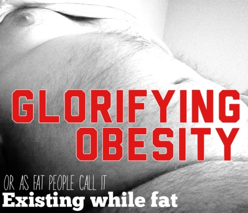red3blog:  antibsdeathknight:  red3blog:  GLORIFYING OBESITY or as fat people call it: Existing while fat  Obesity is about as beautiful as depression, schizophrenia or Cancer. All are potentially lethal and none should be celebrated.  You&r