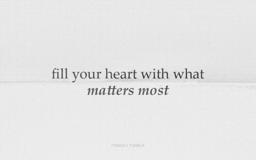 Fill your hearts with what matters most.