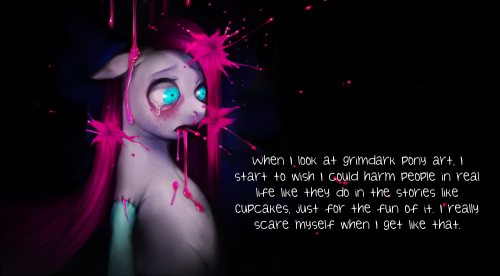When I look at grimdark pony art, I get this freaky grin on my face as I start to wish I could harm people in real life like they do in the stories like Cupcakes, just for the fun of it. At times I love the idea so much that it's hard not to pick up a knife. I really scare myself when I get like that…
