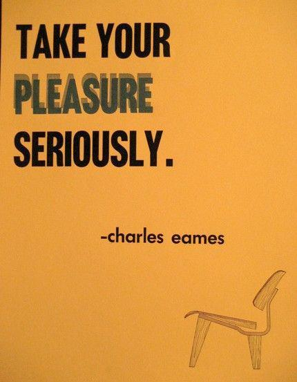 """Take you pleasure seriously."" —Charles Eames"