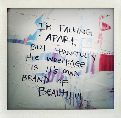 """I'm falling apart, but thankfully the wreckage is it's own brand of beautiful."" -bethany bARTon"
