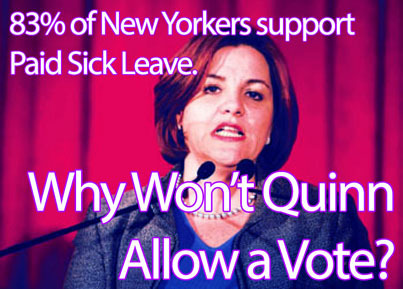 83% of New Yorkers support a Paid Sick Leave bill mandating that employers provide a small number of paid sick days to their workers. Though Mayor Michael Bloomberg would likely veto such a bill, support on the City Council is deep—there are enough votes to override his veto.That's great news for the workers of New York. Unfortunately, the Speaker of the City Council, Christine Quinn, doesn't personally support the bill. And rather than simply voting against it, she's using her power as speaker to stop the City Council from even VOTING on it.Quinn is harming millions of workers, simply to please her allies in the 1%. It's time to put a stop to this. It's time to hold Christine Quinn accountable.99 Pickets is planning a campaign of creative direct action, to highlight Quinn's embrace of the 1% and rejection of the democratic process. If you're interested in getting involved, please use the link below to sign up.http://99pickets.org/campaigns/quinn-and-paid-sick-leave/#signup