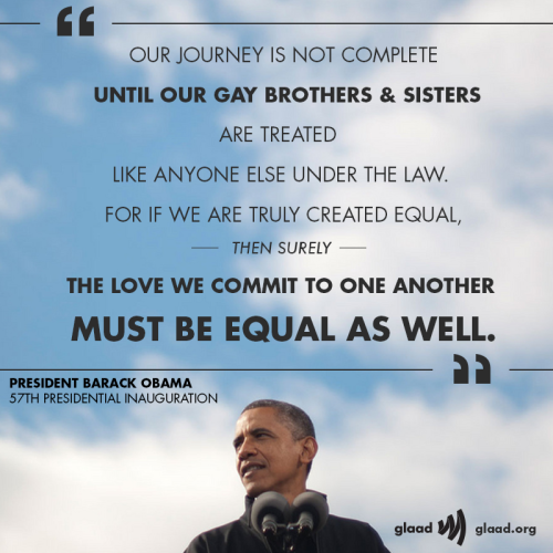 glaad:  We love this quote from President Barack Obama's Inauguration speech (and the fact that he mentioned the uprising at the Stonewall Inn).