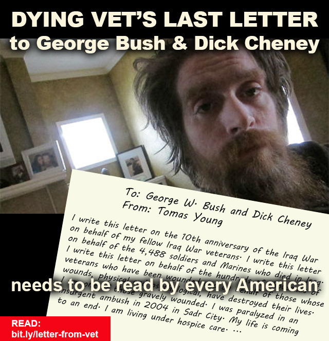 "beingliberal:  The Last Letter to George W. Bush and Dick Cheney From a Dying Veteran To: George W. Bush and Dick CheneyFrom: Tomas Young I write this letter on the 10th anniversary of the Iraq War on behalf of my fellow Iraq War veterans. I write this letter on behalf of the 4,488 soldiers and Marines who died in Iraq. I write this letter on behalf of the hundreds of thousands of veterans who have been wounded and on behalf of those whose wounds, physical and psychological, have destroyed their lives. I am one of those gravely wounded. I was paralyzed in an insurgent ambush in 2004 in Sadr City. My life is coming to an end. I am living under hospice care. I write this letter on behalf of husbands and wives who have lost spouses, on behalf of children who have lost a parent, on behalf of the fathers and mothers who have lost sons and daughters and on behalf of those who care for the many thousands of my fellow veterans who have brain injuries. I write this letter on behalf of those veterans whose trauma and self-revulsion for what they have witnessed, endured and done in Iraq have led to suicide and on behalf of the active-duty soldiers and Marines who commit, on average, a suicide a day. I write this letter on behalf of the some 1 million Iraqi dead and on behalf of the countless Iraqi wounded. I write this letter on behalf of us all—the human detritus your war has left behind, those who will spend their lives in unending pain and grief.  I write this letter, my last letter, to you, Mr. Bush and Mr. Cheney. I write not because I think you grasp the terrible human and moral consequences of your lies, manipulation and thirst for wealth and power. I write this letter because, before my own death, I want to make it clear that I, and hundreds of thousands of my fellow veterans, along with millions of my fellow citizens, along with hundreds of millions more in Iraq and the Middle East, know fully who you are and what you have done. You may evade justice but in our eyes you are each guilty of egregious war crimes, of plunder and, finally, of murder, including the murder of thousands of young Americans—my fellow veterans—whose future you stole. Your positions of authority, your millions of dollars of personal wealth, your public relations consultants, your privilege and your power cannot mask the hollowness of your character. You sent us to fight and die in Iraq after you, Mr. Cheney, dodged the draft in Vietnam, and you, Mr. Bush, went AWOL from your National Guard unit. Your cowardice and selfishness were established decades ago. You were not willing to risk yourselves for our nation but you sent hundreds of thousands of young men and women to be sacrificed in a senseless war with no more thought than it takes to put out the garbage. I joined the Army two days after the 9/11 attacks. I joined the Army because our country had been attacked. I wanted to strike back at those who had killed some 3,000 of my fellow citizens. I did not join the Army to go to Iraq, a country that had no part in the September 2001 attacks and did not pose a threat to its neighbors, much less to the United States. I did not join the Army to ""liberate"" Iraqis or to shut down mythical weapons-of-mass-destruction facilities or to implant what you cynically called ""democracy"" in Baghdad and the Middle East. I did not join the Army to rebuild Iraq, which at the time you told us could be paid for by Iraq's oil revenues. Instead, this war has cost the United States over $3 trillion. I especially did not join the Army to carry out pre-emptive war. Pre-emptive war is illegal under international law. And as a soldier in Iraq I was, I now know, abetting your idiocy and your crimes. The Iraq War is the largest strategic blunder in U.S. history. It obliterated the balance of power in the Middle East. It installed a corrupt and brutal pro-Iranian government in Baghdad, one cemented in power through the use of torture, death squads and terror. And it has left Iran as the dominant force in the region. On every level—moral, strategic, military and economic—Iraq was a failure. And it was you, Mr. Bush and Mr. Cheney, who started this war. It is you who should pay the consequences. I would not be writing this letter if I had been wounded fighting in Afghanistan against those forces that carried out the attacks of 9/11. Had I been wounded there I would still be miserable because of my physical deterioration and imminent death, but I would at least have the comfort of knowing that my injuries were a consequence of my own decision to defend the country I love. I would not have to lie in my bed, my body filled with painkillers, my life ebbing away, and deal with the fact that hundreds of thousands of human beings, including children, including myself, were sacrificed by you for little more than the greed of oil companies, for your alliance with the oil sheiks in Saudi Arabia, and your insane visions of empire. I have, like many other disabled veterans, suffered from the inadequate and often inept care provided by the Veterans Administration. I have, like many other disabled veterans, come to realize that our mental and physical wounds are of no interest to you, perhaps of no interest to any politician. We were used. We were betrayed. And we have been abandoned. You, Mr. Bush, make much pretense of being a Christian. But isn't lying a sin? Isn't murder a sin? Aren't theft and selfish ambition sins? I am not a Christian. But I believe in the Christian ideal. I believe that what you do to the least of your brothers you finally do to yourself, to your own soul. My day of reckoning is upon me. Yours will come. I hope you will be put on trial. But mostly I hope, for your sakes, that you find the moral courage to face what you have done to me and to many, many others who deserved to live. I hope that before your time on earth ends, as mine is now ending, you will find the strength of character to stand before the American public and the world, and in particular the Iraqi people, and beg for forgiveness.Tomas Young"