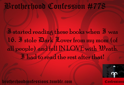 I started reading these books when I was 16. I stole Dark Lover from my mom (of all people) and fell IN LOVE with Wrath. I had to read the rest after that!