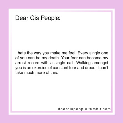 Dear Cis People: I hate the way you make me feel. Every single one of you can be my death. Your fear can become my arrest record with a single call. Walking amongst you is an exercise of constant fear and dread. I can't take much more of this.