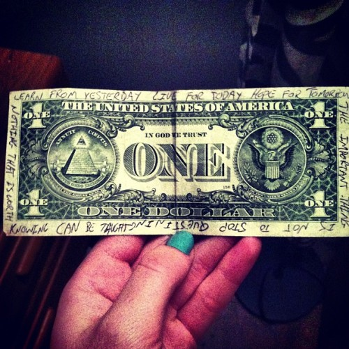 "danceandtrance:  inspirational dollar I got as a tip one day. ""Learn from yesterday, love for today, hope for tomorrow."" ""The important thing is not to stop questioning."" ""Nothing that is worth knowing can be taught."""