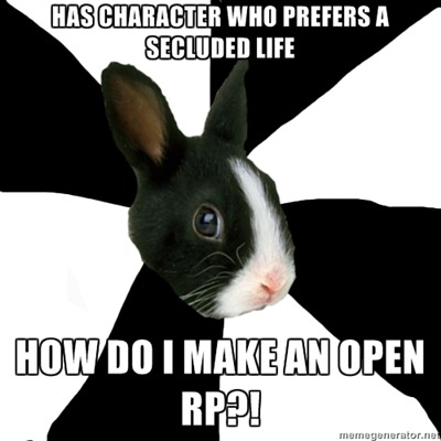 fyeahroleplayingrabbit:  (This problem has been bugging me since I created my character a couple months ago. Due to her history she's pretty much kept herself away from the world, so when I try to greet new followers IC it's like…how?)  You don't. You just sit there and cry about your life's failures. It works for me.