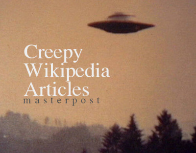 hannigraham:  Here's a list of weird/strange articles on wikipedia in no particular order for you to read and just add more useless knowledge in your puny human brain. General murder/death trigger warning for most.  Bloody Mary|| Kennedy curse||Taman Shud Case||La Voisin|| Greyfriars Bobby|| Pripyat|| Albert Fish||Mary Toft||The Cure for Insomnia||Roanoke Colony||John Murray Spear||Arecibo message|| Nuckelavee||Phaistos Disc||Tanganyika laughter epidemic||Mad Gasser of Mattoon||Murder of Junko Furuta||Peoples Temple|| Ed Gein||Stargate Project||Jackalope||Numbers station|| UVB-76||Bélmez Faces||Donner Party|| Adam|| Mariana UFO incident|| Valentich disappearance||Cleveland Torso Murderer||Trepanning||Dyatlov Pass incident|| Grey goo||Overtoun House|| The Garden of Earthly Delights|| Wilhelm Reich||Starchild skull|| Original Night Stalker||Owlman||Ararat anomaly|| British big cats||Jack the Ripper||Clapham Wood Mystery|| Pope Lick Monster|| Shadow person||Out-of-place artifact||Black Dahlia|| Jersey Devil||Crawfordsville monster|| Koro|| Philadelphia Experiment||Glasgow smile|| Roswell UFO incident||David Parker Ray|| D. B. Cooper||Total Information Awareness|| Goatman|| Grey alien|| Joachim Kroll|| Peter Kürten|| Gilles de Rais||Alien abduction|| Joseph Vacher||Mothman||Polywater||Catacombe dei Cappuccini||Villisca Axe Murders|| Grace Sherwood|| Loveland frog||The Hermitage||Jatinga||Sankebetsu brown bear incident|| Mongolian death worm||Devil's Footprints|| The Sick Child|| H. H. Holmes||Dysaesthesia aethiopica|| Bloody Benders||Lamia|| Black Paintings|| The Monster with 21 Faces||Shirime|| Lina Medina||Exploding head syndrome|| Quantum suicide and immortality|| Mokele-mbembe||Spontaneous human combustion|| Dulce Base||Chandre Oram||Oscar|| Men in Black||Vladimir Demikhov||The Great Red Dragon Paintings ||Bloop|| Retroactive continuity|| Elizabeth Báthory|| Delphine LaLaurie||Silverpilen||Polybius|| Guided rat||Robert J. White||Chelyabinsk meteor||Armin Meiwes|| Bi