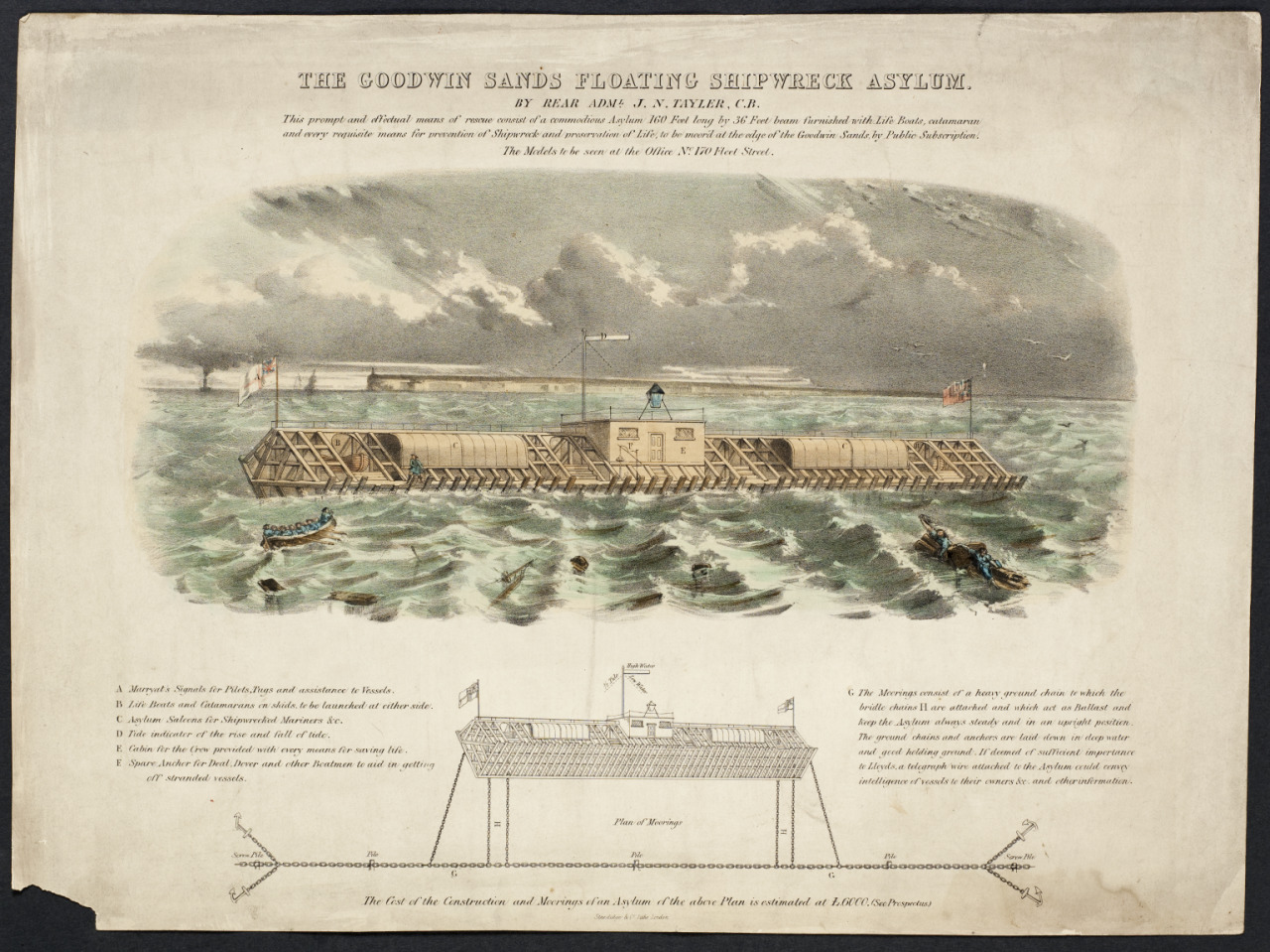 Lithograph of The 'Goodwin Sands Floating Shipwreck Asylum', England, 1829-1851  This lithograph is by Rear Admiral J. N. Tayler. It shows a proposal for a moored ship to save people from shipwrecks on the Goodwin Sands. This was a notoriously treacherous stretch of sea on the east coast of Kent. Shifting sands make building lighthouses impossible and the area was prone to shipwrecks. The word 'asylum' means a sanctuary and a shelter from danger or hardship. This possibly guided Rear Admiral Taylor when naming his design. However, he may also have been satirising the number of 'mental asylums' being built during this period. This lithograph comprises a vignette of the moored asylum in use, plus a diagram of the vessel with explanatory captions. It was published by Standidge and Company in London; Science Museum, London.