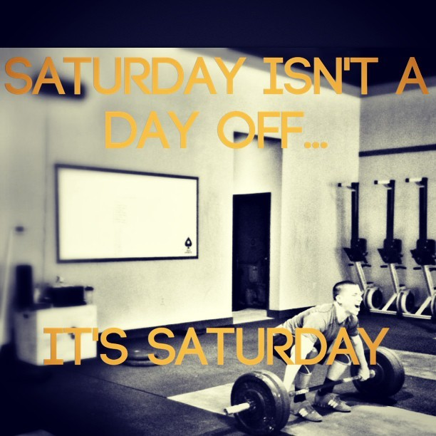 itrainguru:  Saturday isn't a day off…it's Saturday. Don't forget to go after it today.