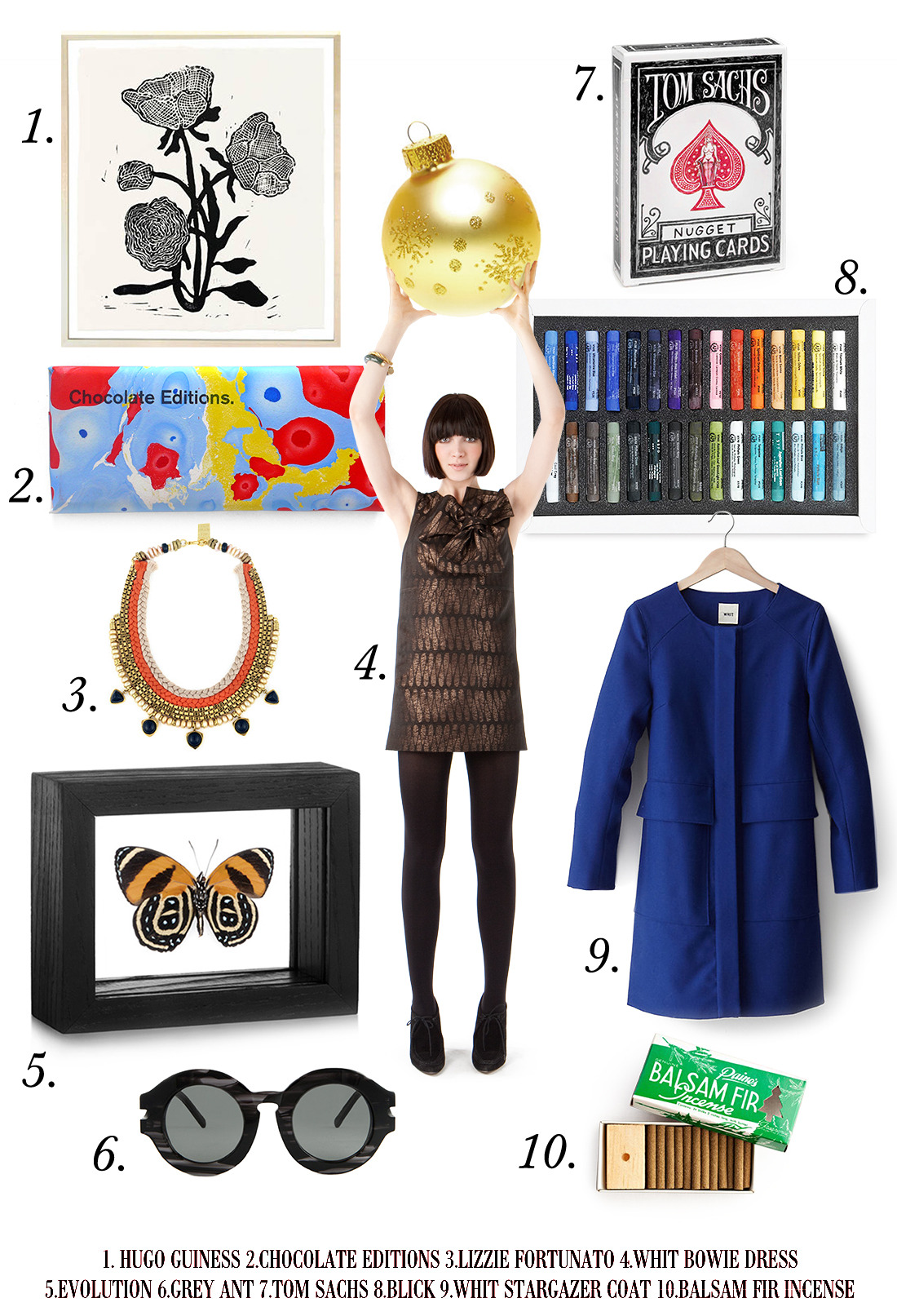 1. Hugo Guinness Flower Print 2. Chocolate Editions 3. Necklace 4. WHIT Bow Dress 5. Framed Insect 6. Grey Ant Specs 7. Tom Sachs Playing Cards 8. Pastel Set 9. WHIT Stargazer Coat 10. Fir Tree Incense
