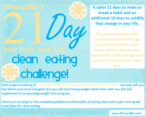 fitness-flirt:   NEW YEAR, NEW YEAR CLEAN EATING CHALLENGE! It takes 21 days to make or break a habit and an additional 10 days to solidify that change in your life. This makes January the perfect month to change your eating habits, shed some winter pounds and make a life style change that is more than another crash diet. This month we are going to eat as little processed food as possible! This means eating natural and avoiding anything refined, processed, or packaged. With a diet consisting of mostly fruits, vegetables, lean meat, lentils and beans, and a bit of dairy, not only will you feel better and more energetic but you will start losing weight faster than with any diet pill, supplement or prepackage weight loss program. Okay here are the guidelines to follow: For 21 days we are not eating anything: -          packaged or in a wrapper -          from a fast food restaurant -          from a vending machine This means no chips, cookies, burgers, candies, pasta, red meat, or foods high in fat, sugar, or carbs! We are going to eat: -          vegetables -          fruits -          dairy -          lean meat -          eggs -          beans, nuts, and lentils -          a teeny bit of whole grain carbs Other Guidelines: -          Try to drink 6-8 glasses of water a day -          No alcohol -          Try to have fruits or veggies at each meal -          Carbohydrates should only be eaten once a day in small portions -          Should be eating at least 3 servings of protein a day (this will keep you feeling full!) I will be posting some meal ideas and a day of meals for ideas on what to eat! Message me if you have any questions! Remember if you decide to post about your 21 day challenge tag it #21days so I can follow all your journeys! I will feature promo this week anyone who is doing the challenge J