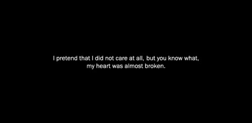 "anamorphosis-and-isolate:  ""I pretend that I did not care at all, but you know what, my heart was almost broken."""