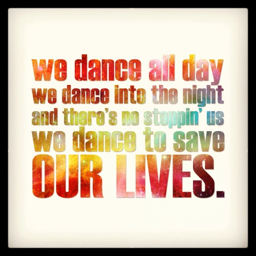 dannydance:  We dance all day, we dance into the night, and there's no stoppin' us, we dance to save our lives.  Every day we dance is better.