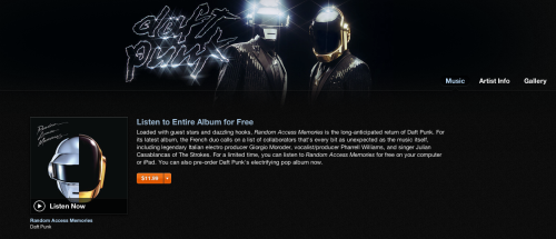 "Stream Daft Punk's new album Random Access Memories on iTunes: Open iTunes. Search for ""Daft Punk."" Click the artist name to go to the artist page. You'll see the album cover and a button that prompts you to listen to the album for free. You can also listen on Grooveshark"