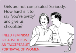 "whoneedsfeminism:  ""Girls are not complicated. Seriously. How hard is it to say 'you're pretty' and give us chocolate?"" I need feminism because this is an ""acceptable"" portrayal of women."