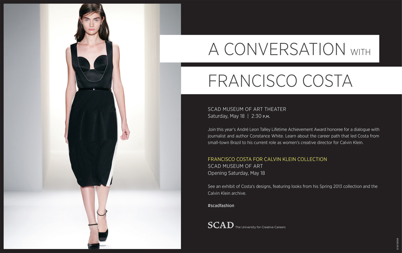 scad:  Join Francisco Costa, this year's André Leon Talley Lifetime Achievement Award honoree, for a dialogue with journalist and author Constance White Saturday, May 18, 2:30 p.m., at SCAD Museum of Art theater in Savannah. Costa is women's creative director of Calvin Klein Collection. Watch the SCAD Fashion Show live May 18 at 8 p.m. EDT.