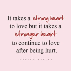 bestlovequotes:  It takes a stronger heart to continue to love after being hurt  Follow best love quotes for more great quotes!