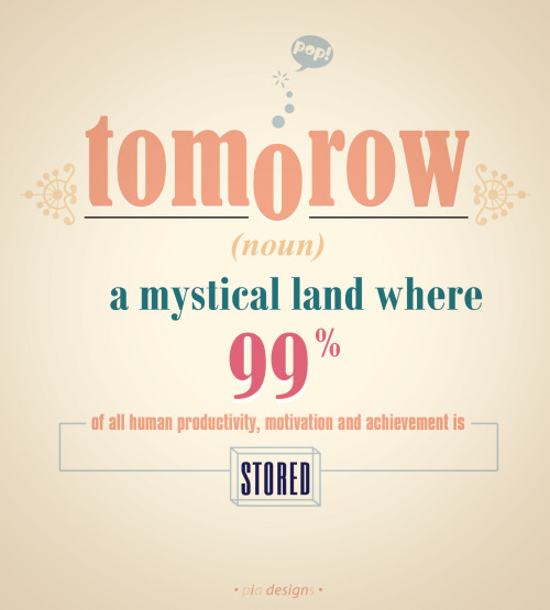 "goodtypography:  ""Tomorrow is a mysical land where 99% of all human productivity, motivation and achievement is stored"" B&W and colored rendition artwork by Pia."