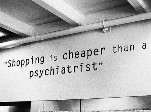 shopping is cheaper than a psychiatrist quote true bw black and white photo photography mind fashion love sotrue me