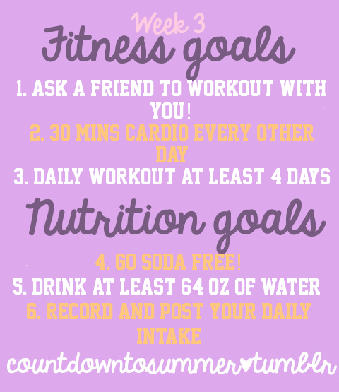 Countdown to Summer Challenge Week 3 Goals ! 1. Ask a friend to workout with you this week!- Invite a friend to ride bikes or try out that yoga class you've been eyeing. Working out with a partner means being held accountable for showing up and a little friendly competition never hurt! So next time you're thinking of going for a jog, think of who might like to come along! 2. 30 minutes of cardio, 3-4 days this week - You don't need any fancy equipment or a gym membership to get in a workout. It's officially spring which means there's no better time to get outside and run. Who cares if people see you running? So what if you aren't fast or in perfect shape? Big deal if you're pouring sweat and panting. Forget about all of your excuses and just do it. 3. Daily workout 4 days - You can find the daily workout post here. You can do it more than 4 days if you would like and you can also do more than one rep each day! 4. Go soda-free - Yup, you read it right. Try to be soda-free for 7 days! Take it one day at a time and focus on goal 5! 5. Drink 64 oz water every day - This is a goal you should have for everyday, not just this week! Water is extremely important for all body functions and not only will it make you feel better, you also could lose a few pounds in water weight! 6. Record and post your daily intake - This is something you should already be and continue to do. Writing down what you eat helps you keep track of when you slip up and better tackle the problem. Posting it in the Community helps keep you accountable for making good choices!