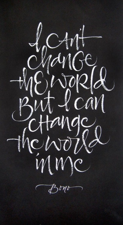 Change the World I can't change the world, but I can change the world in me. Calligraphy by Julie Wildman of a quote by U2/Bono. via WE AND THE COLORFacebook // Twitter // Google+ // Pinterest