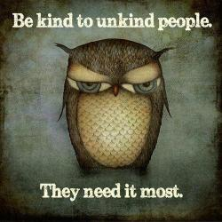 be kind to unkind people. they need it the most