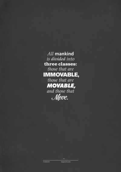 """All mankind is divided into three classes: those that are immovable, those that are movable, and those that move.""Benjamin FranklinTumblr: http://szabohaslam.tumblr.com/Twitter: https://twitter.com/szabo_haslamBehance: http://www.behance.net/szabohaslam"