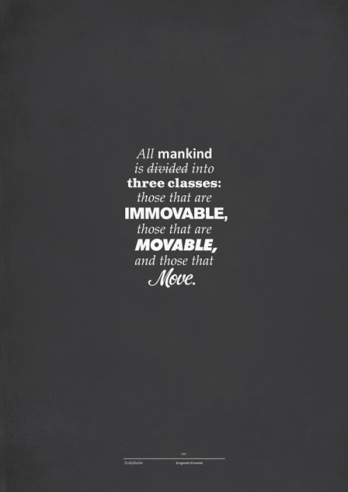"goodtypography:  ""All mankind is divided into three classes: those that are immovable, those that are movable, and those that move.""Benjamin FranklinTumblr: http://szabohaslam.tumblr.com/Twitter: https://twitter.com/szabo_haslamBehance: http://www.behance.net/szabohaslam  Hmmm, interesting."