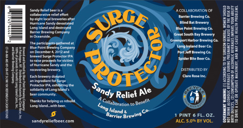 "Label for Surge Protector IPA.""Sandy Relief Beer is a collaborative relief effort by eight local breweries after Hurricane Sandy devastated Long Island and destroyed Barrier Brewing Company in Oceanside.The participants gathered at Blue Point Brewing Company on December 4, 2012 and brewed Surge Protector IPA to raise proceeds for victims of Hurricane Sandy and the recovering brewery.Each brewery donated an ingredient for Surge Protector IPA, exhibiting the solidarity of Long Island's beer community.Thanks for helping us rebuild Long Island…with beer."""
