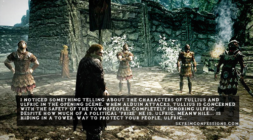 "skyrimconfessionss:  ""I noticed something telling about the characters of Tullius and Ulfric in the opening scene. When Alduin attacks, Tullius is concerned with the safety of the townspeople, completely ignoring Ulfric, despite how much of a political 'prize' he is. Ulfric, meanwhile… is hiding in a tower. Way to protect your people, Ulfric…"" http://skyrimconfessions.com"