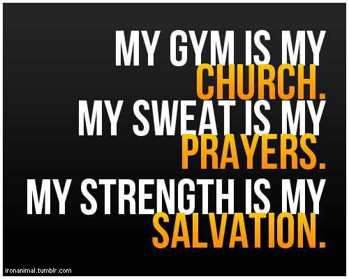 positiveselftalk:  My gym is my church. My sweat is my prayers. My strength is my salvation…