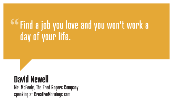 "creativemornings:  ""Find a job you love and you won't work a day of your life."" David Newell, ""Mr. McFeely,"" The Fred Rogers Company speaking at CreativeMornings/Pittsburgh(*watch the talk)"
