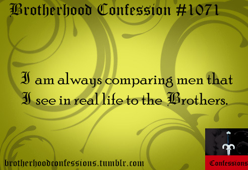 brotherhoodconfessions:   I am always comparing men that I see in real life to the brothers.