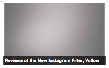 Reviews of the New Instagram Filter, Willow [Click to continue reading] Snobby Facebook Friend The fallacy of modern photography receives yet another nail in its coffin. At this rate, DSLR will go the way of 35mm projections theaters by the end of the year. Comment below for a rebuttal that has been coped and pasted from the New York Times Art section which has absolutely nothing to do with any of this. Mom U look v handsome in this, when you get home can u teach me how 2 email this to cousin fifi. Cat nearly dead. Siri, send to Tim. A Student Zine At first glance, one would be forgiven for drawing parallels between Systrom and Krieger's Willow and Rembrandt's Raising of the Cross. Indeed, both have certainly turned heads (and not wholly away from the changing winds heralded by this new piece). Best enjoyed over two cups of coffee and an intellectual conversation/a photo of an epic window display fail. Art Appreciated. Lost Youtube Commenter um what this doesnt even move wtf who liked this??? [Keep Reading]