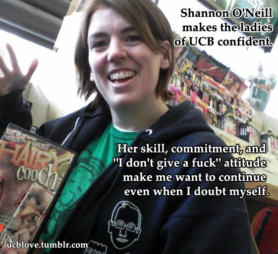 "ucblove:  ""Shannon O'Neill has made the ladies at UCB feel confident in every sector of comedy - improv, sketch, standup, production, you name it. Her Lady Jams are also so awesome. Her skill, commitment, and ""I don't give a fuck"" attitude as an improvisor inspire me and make me want to continue UCB even when I doubt myself. And I don't think I need to say this, but she's hilarious."" Submit / Guidelines  :-)"