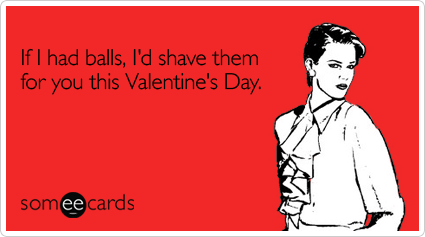 If I had balls, I'd shave them for you this Valentine's DayVia someecards