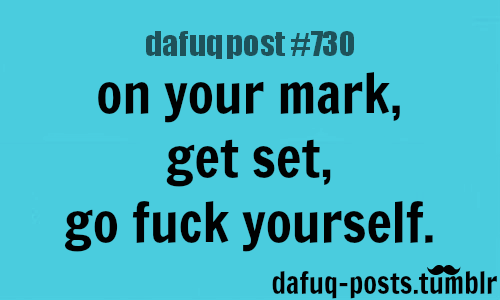 "ON YOUR MARK, GET SET! … FOR MORE OF ""DAFUQ POSTS"" click HERE <—- funny, and relatable quotes"
