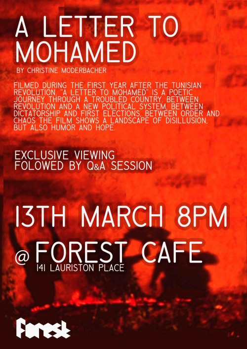 "The Forest Cafe Presents 'A Letter to Mohamed' by Christine Moderbacher, 13th March, 8 pm,  The Forest Cafe, 141 Lauriston Place, Edinburgh - FreeNot to be missed Edinburgh premiere! Filmed during the first year after the Tunisian Revolution, ""A Letter to Mohamed"" is a poetic journey through a troubled country. Between revolution and a new political system, between dictatorship and first elections, between order and chaos the film shows a landscape of disillusion, but also humor and hope. ""A Letter to Mohamed"" is a compilation of episodic fragments about the aftermath of a revolution, intercut with a letter about the personal impressions of the filmmaker's journey.After the movie, we'll have chance for a Q&A session with the director"