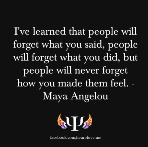 psych-facts:  I've learned that people will forget what you said, people will forget what you did, but people will never forget how you made them feel. - Maya Angelou