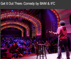 THURSDAY APRIL 4/9PM/BAM CAFE/FREE GET IT OUT THERE: COMEDY BY BAM & IFC  Featuring: MurderfistThe Stone BrothersReformed WhoresCocoon Central Dance TeamAdira Amram & The ExperienceHosted by Ben Kissel   Get It Out There: Comedy by BAM & IFC is a new comedy showcase that allows comics to experiment recklessly with humor while causing only minimal harm to themselves and others. Each event features a handful of emerging comics testing out fresh material and probing the depths of their twisted souls for new forms of funny.