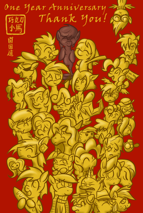 chocolatepony:  Thank you everypony for one year on this New Year! Sorry for this quick, sloppy one hour sketch. The real one year blog update is still in the works. Even though I am doing simple South Park style animation it is still taking a long time to draw and animated 100 ponies to When Can I See You Again. Still busy with school and finding a way to pay my $10,000 tuition debt, but I hope to finish the animation soon. It has been a fun (and interesting) one year, first time I have really been this involved with a fandom. I have meet so many awesome people on Tumblrpon and Skype, and hope to meet most of you when you come visit Baltimare (party at my place) for BronyCon.  Since it is by coincidence this blog's anniversary and Chinese New Year fell on the same day I thought I this quick sketch would make up for the late animation. Every new year my family would get one of these red, gold plated picture thingies, so here is one with all my favorite Tumblr folk. All of you are awesome, sorry if you don't see your pony on here, they will most likely be in the finished animation. Anyways, thanks for following this silly blog about a chocolate statue. :P  I look sexay in gold~ [[CP! CONGRATS ON ONE YEAR MY BROSKI! And a happy Chinese New Year to ya too!]]