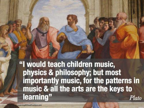 """I would teach children music, physics & philosophy: but most importantly music, for the patterns in music and all the arts are the keys to learning"" ~ Plato"