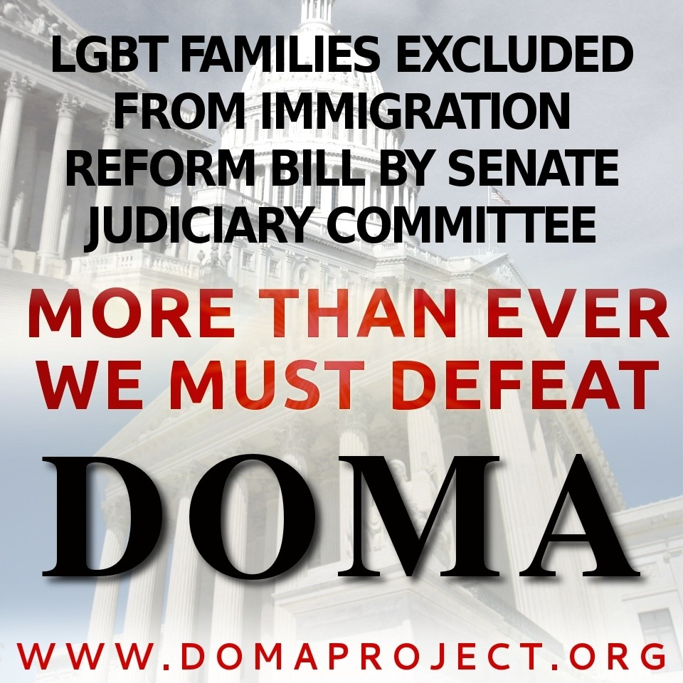 CALL TO ACTION!  LGBT families left out of Comprehensive Immigration Reform. The only path to full equality is defeat of DOMA. Speak out!